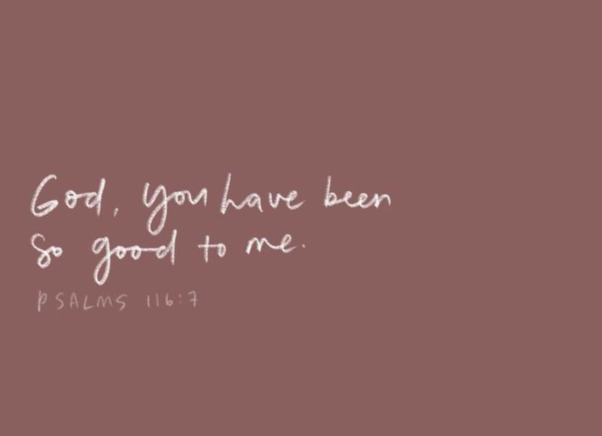 God, You have been so good to me – Psalms 116:7